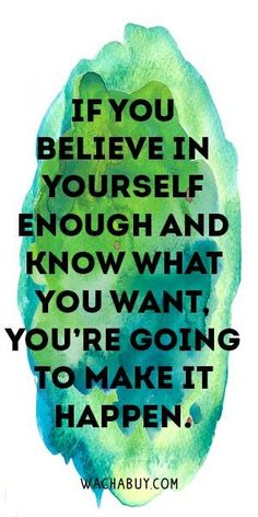 Believe in yourself and it will happen.