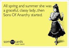 All spring and summer she was a graceful, classy lady...then Sons Of Anarchy started.