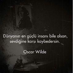 Dünyanın en güçlü insanı bile olsan, sevdiğine karşı kaybedersin. - Oscar Wilde
