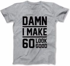 MENS - Damn I Make 60 Look Good - DAT-23
