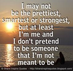 I may not be the prettiest, smartest or strongest, but at least I'm me and I don't pretend to be someone that I'm not meant to be  #Life #lifelessons #lifeadvice #lifequotes #quotesonlife #lifequotesandsayings #prettiest #smartest #strongest #me #pretend #shareinspirequotes #share #inspire #quotes