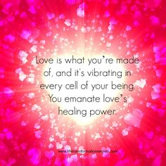 You are made of love. Love is the basic energy of the universe. It's the pinnacle and basic core of human experience, and it's what we came here on earth to know. It's what you're made of, and love is vibrating in every cell of your being. You emanate love's healing power.