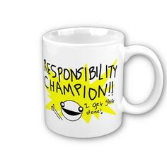 Responsibility Champion Mug from Zazzle.com    My favorite mug, which I just broke so thank god I could order a new one.