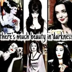 Theres much beauty in darkness. The Bride, Elvira, Morticia Addams, Vampira, Lily Munster