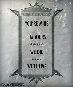 """""""You're mine and I'm yours and if we die, we die but first we'll live."""" Game of Thrones Ygritee and Jon Snow Game Of Thrones 3, Game Of Thrones Quotes, Ygritte And Jon Snow, The Mother Of Dragons, My Sun And Stars, Youre Mine, Fire And Ice, Love Quotes For Him, Winter Is Coming"""