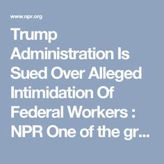 "Trump Administration Is Sued Over Alleged Intimidation Of Federal Workers : NPR One of the group's lawyers, Ben Berwick, wrote in an online post that the goal is ""protecting the civil service from purges, intimidation or politicization."""