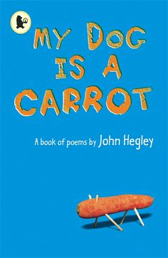 «My Dog is a Carrot», by  John Hegley (Walker Books 2002). This is a delightful collection of quirky poems by one of this country's most popular poets. Enter the celebrated poet's weird, witty, bespectacled world and meet the organic leek who has learned to speak, the octopus who gets a nasty shocktopus, the man who drew his cornflakes and a whole cast of other interesting characters. Surprising, serious, and sometimes just plain silly, this is a collection of poems even your dog might like.