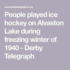 People played ice hockey on Alvaston Lake during freezing winter of 1940 - Derby Telegraph