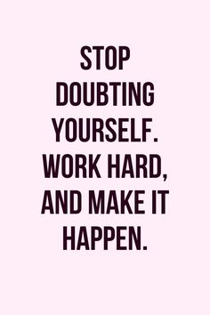 Stop doubting yourself. Work hard and make it happen.