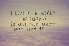 I live in a world of fantasy so keep your reality away from me, all I can do is to invite you to the beauty of my fantasy. It is your choice to accept it or not.