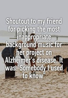 "Shoutout to my friend for picking the most inappropriate background music for her project on Alzheimer's disease. It was ""Somebody I used to know"""