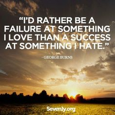 "Love Quote of the day. George Burns ""I'd rather be a failure at something I love than a success at something I hate."""