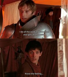 Merlin; I mean seriously Arthur, how many times has Merlin saved your royal backside and gets no credit? :)