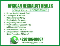 Are you looking for the best online Herbalist healer? Have you been searching all over Internet to find a professional money spell caster? If your answer to these questions is YES, then you have come to the right place! Chief Ezra,+27810648867, powerful Herbalist healer in Port Elizabeth, johannesburg, durban, cape town, pretoria, South Africa! We are determined to offer exactly what you're seeking for:  I can cast money spell for quick cash, instant money spell, money spell no ingredients. Money Spells That Work, Money Magic, Instant Money, Spell Caster, Candle Spells, Quick Cash, Port Elizabeth, Pretoria, Love Spells