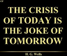 """The crisis of today is the joke of tomorrow."" - H. G. Wells"