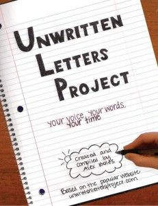Alex Boles started a website/blog where people can write letters they've always wanted to write but never did--to express happiness, sadness, anger, devastation, hurt, joy, love, and more! She then made some of the best into a book. This is a great project and great idea and great book for teens and adults!