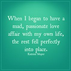 When I began to have a mad passionate love affair with my own life, the rest fell perfectly into place. #Passionate #loveafair #loveyourself #life #love #katrinamayer #quote #truestory www.KatrinaMayer.com