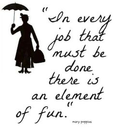 """""""In every job that must be done there is an element of fun."""" - Mary Poppins"""