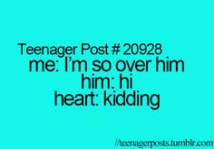 "TEENAGER POSTS♡♡ ""me:i'm so over him him: hi heart: kidding"" i still miss him he doesn't even realize it <3 you...:/"