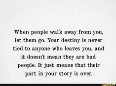 When people walk away from you, let them go. Your destiny is never tied to anyone who leaves you, and it doesn't mean they are bad people. It just means that their part in your story is over. When Its Over Quotes, Go For It Quotes, Quotes To Live By, Let Them Go Quotes, Destiny Quotes, Soul Love Quotes, Happy Quotes, Fact Quotes, True Quotes