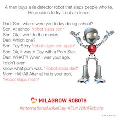 ‪#‎InternationalJokeDay‬ ‪#‎FunWithRobots‬ A man buys a lie detector robot that slaps people who lie. So he decides to try it out at dinner.  DAD: Son, where were you today during school?  SON: At school *robot slaps son* SON: Ok, I went to the movies. DAD: Which one?  SON: Toy Story *robot slaps son again*  SON: Ok, it was A Day with a Porn Star.  DAD: WHAT?! When I was your age, I didn't even know what porn was. *Robot slaps dad*  MOM: HAHA!! After all he is your son, *Robot slaps mom*
