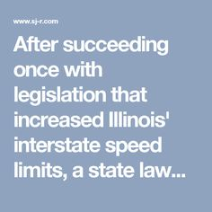 After succeeding once with legislation that increased Illinois' interstate speed limits, a state lawmaker wants to go even faster.  Sen. Jim Oberweis, R-Sugar Grove, is chief sponsor of Senate Bill 2036 that seeks to increase the speed limit from 70 to 75 mph on most interstates outside of Chicago.   Oberweis said that making the interstates 5 mph faster would help with the flow of traffic and improve public safety.