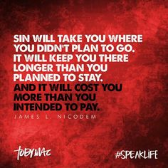 Sin will take you where you didn't plan to go. It'll keep you there longer than you planned to stay. And it'll cost you more than you intended to pay. - James L. Nicodem. Toby Mac speak life.