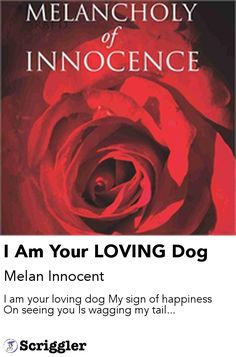 I Am Your LOVING Dog by Melan Innocent https://scriggler.com/detailPost/story/115291 I am your loving dog My sign of happiness On seeing you Is wagging my tail...
