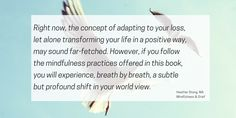 Right now, the concept of adapting to your loss, let alone transforming your life in a positive way, may sound far-fetched. However, if you follow the mindfulness practices offered in this book, you will experience, breath by breath, a subtle but profound shift in your world view. | MindfulnessAndGrief.com