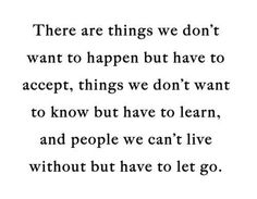 there are things we dont want to happen but have to accept, things we dont want to know but have to learn, and people we cant live without but have to let go.