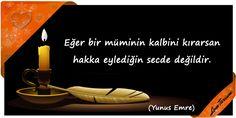 ♥ Eğer bir müminin kalbini kırarsan hakka eylediğin secde değildir. (Yunus Emre) ...