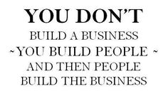You Don't Build a Business! You Build People and then People Build The Business.