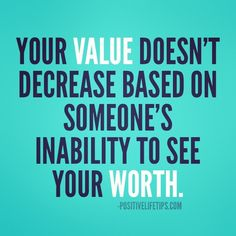 Positive Life Tips™ - Your value doesn't decrease based on someone's...