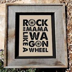 Rock me Mama like a Wagon Wheel.