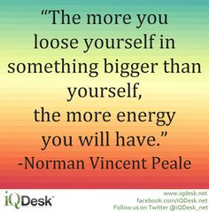 The more you loose yourself in something bigger than yourself, the more energy you will have. -Norman Vincent Peale #Quote http://www.iqdesk.net/technology/applications/free-small-business-software/download/