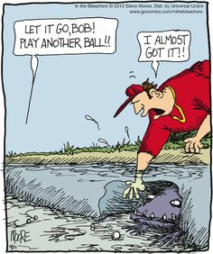 Let it go Bob - Play another ball.  -  I almost got it!   Gulf Coast golfers humor.