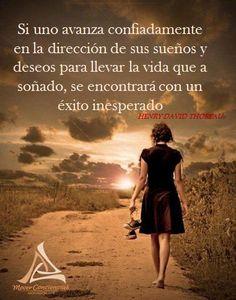 ... Si uno avanza confiadamente en la dirección de sus sueños y deseos para llevar la vida que a soñado, se encontrará con un éxito inesperado. (Henry David Thoreau)
