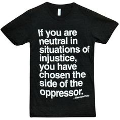 """If you are neutral in situations of injustice, you have chosen the side of the oppressor."" tee shirt."