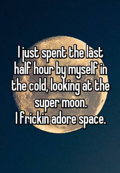 """""""I just spent the last half hour by myself in the cold, looking at the super moon. I frickin adore space."""""""