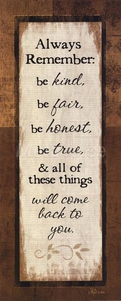 Always Remember: Be Kind, Be Fair, Be Honest, Be True & all these things will come back to you.