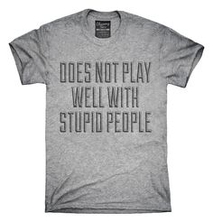 Does Not Play Well With Stupid People T-Shirts, Hoodies, Tank Tops
