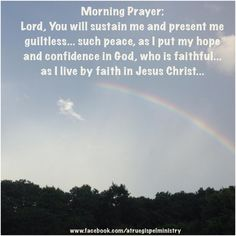 Morning Prayer: Lord, You will sustain me and present me guiltless... such peace, as I put my hope and confidence in God, who is faithful... as I live by faith in Jesus Christ...#instaquote #quote #seekgod #godsword #godislove #gospel #jesus #jesussaves #teamjesus #LHBK #youthministry #preach #testify #pray