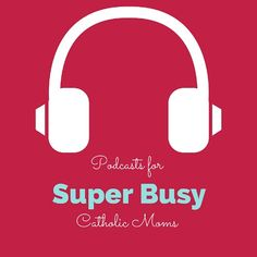Podcasts: The Perfect Solution for Busy Catholic Moms