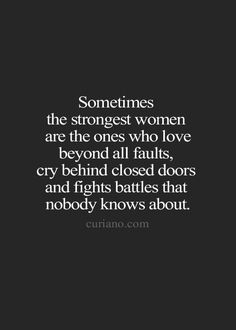 Sometimes the strongest women are the ones who love beyond all faults, cry behind closed doors and fights battles that nobody knows about.