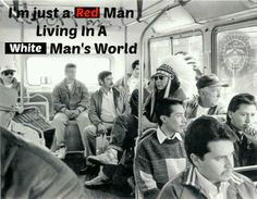 I'm Just a Red Man Living in a White Man's World.