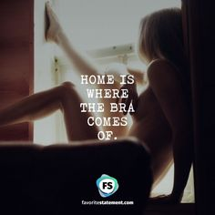 HOME IS  WHERE THE BRA  COMES OF.