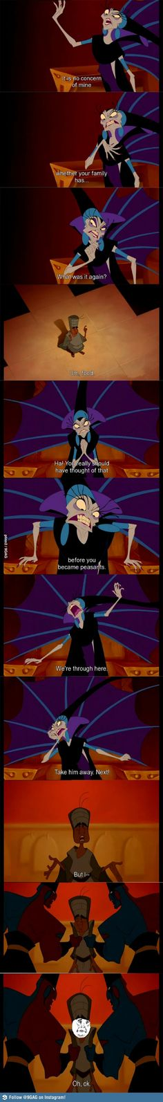 Yzma: It is no concern of mine whether or not your family has... what was it again? Peasant: Umm... food?  Yzma: Ha! You really should have thought of that before you became peasants!  - The Emperor's New Groove