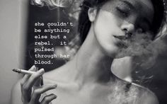 She couldn't be anything else but a rebel. It pulsed through her blood.