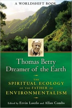 Thomas Berry, dreamer of the earth : the spiritual ecology of the father of environmentalism / edited by Ervin Laszlo and Allan Combs