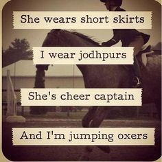 """""""She wears short skirts, I wear jodhpurs. She's cheer captain, and I'm jumping oxers."""""""